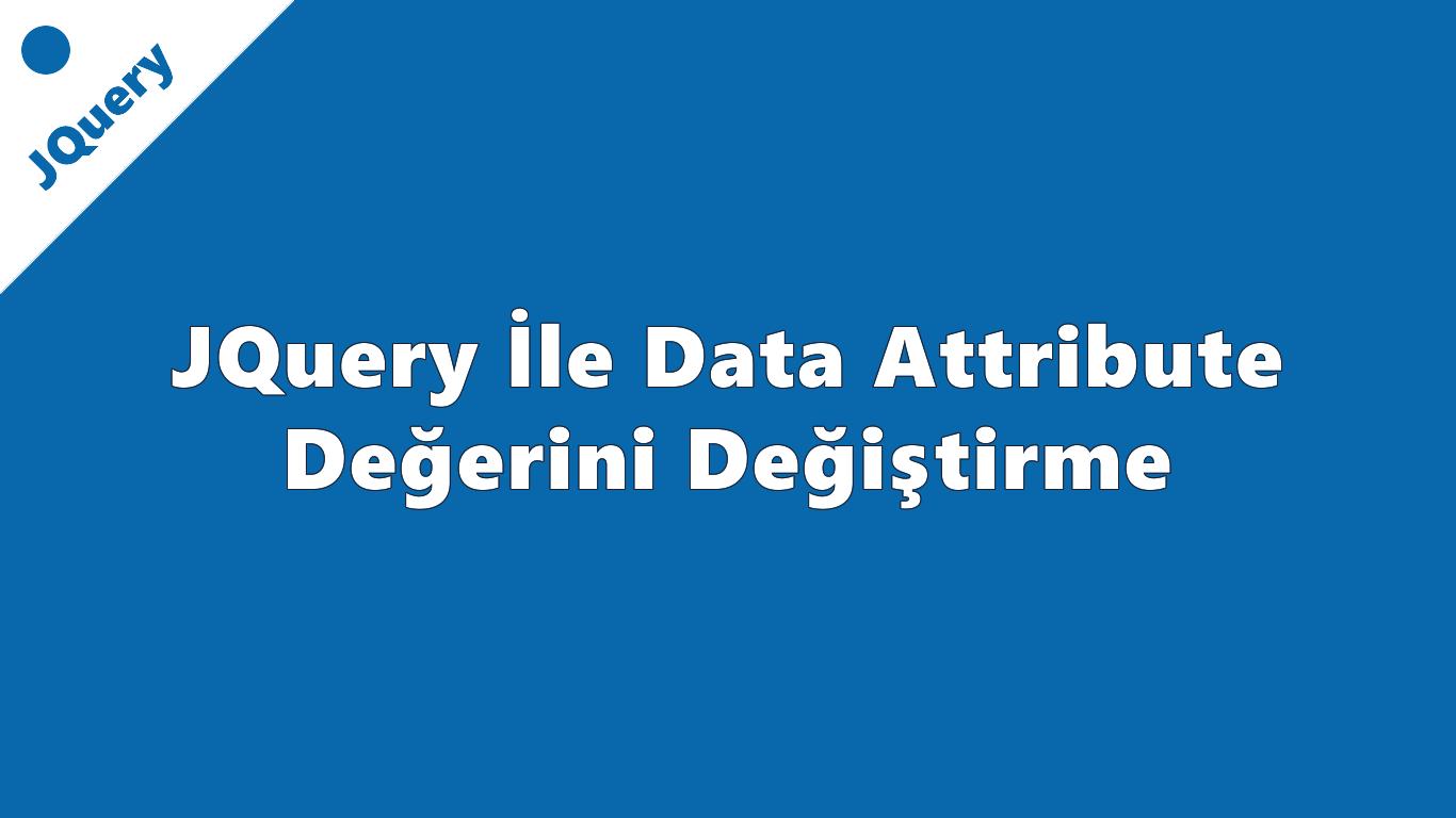 JQuery İle Data Attribute Değerini Değiştirme
