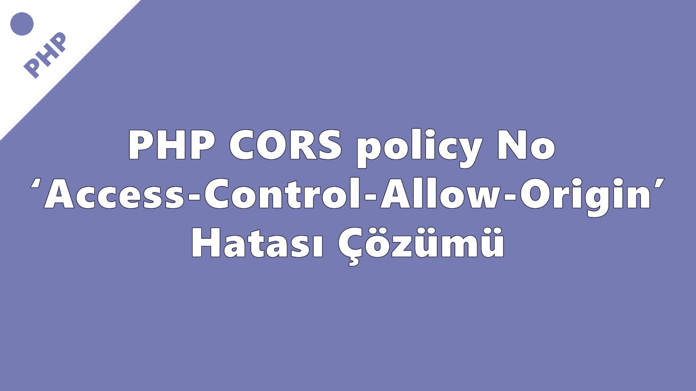 PHP CORS policy: No 'Access-Control-Allow-Origin' Hatası Çözümü